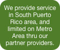 We provide service in South Puerto Rico area, and limited on Metro Area thru our partner providers.